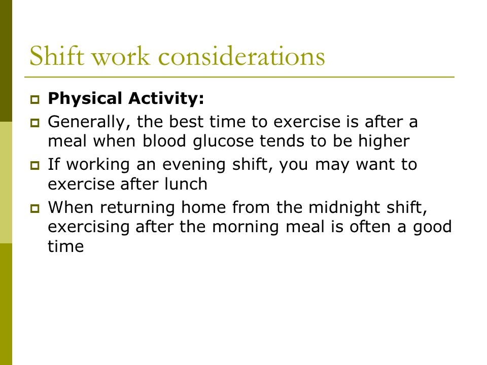 Shift work considerations  Physical Activity:  Generally, the best time to exercise is after a meal when blood glucose tends to be higher  If working an evening shift, you may want to exercise after lunch  When returning home from the midnight shift, exercising after the morning meal is often a good time