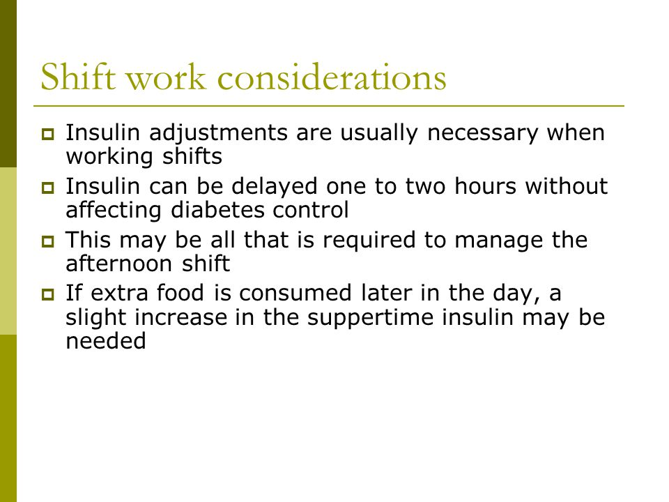 Shift work considerations  Insulin adjustments are usually necessary when working shifts  Insulin can be delayed one to two hours without affecting diabetes control  This may be all that is required to manage the afternoon shift  If extra food is consumed later in the day, a slight increase in the suppertime insulin may be needed
