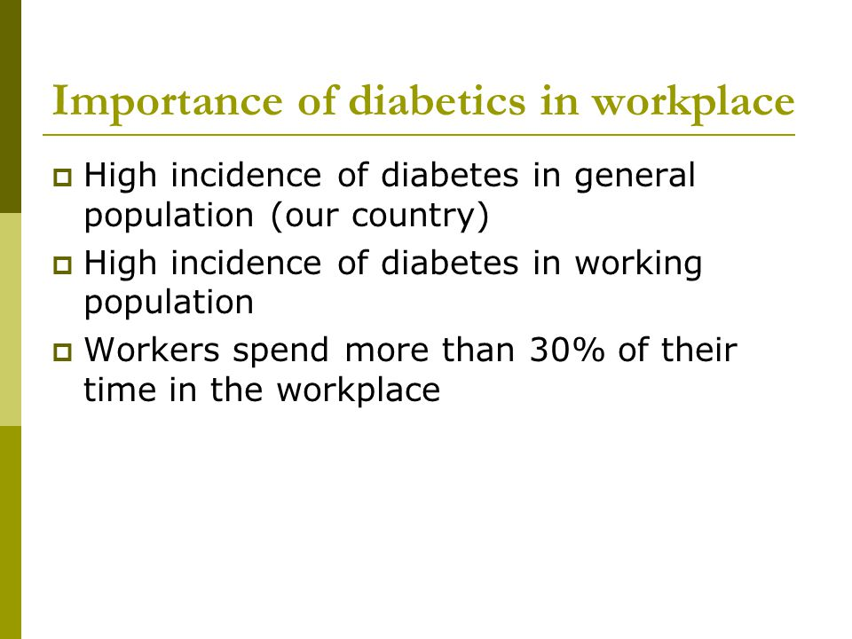 Importance of diabetics in workplace  High incidence of diabetes in general population (our country)  High incidence of diabetes in working population  Workers spend more than 30% of their time in the workplace