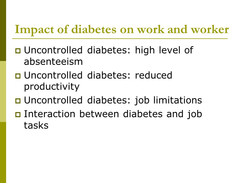 Impact of diabetes on work and worker  Uncontrolled diabetes: high level of absenteeism  Uncontrolled diabetes: reduced productivity  Uncontrolled diabetes: job limitations  Interaction between diabetes and job tasks