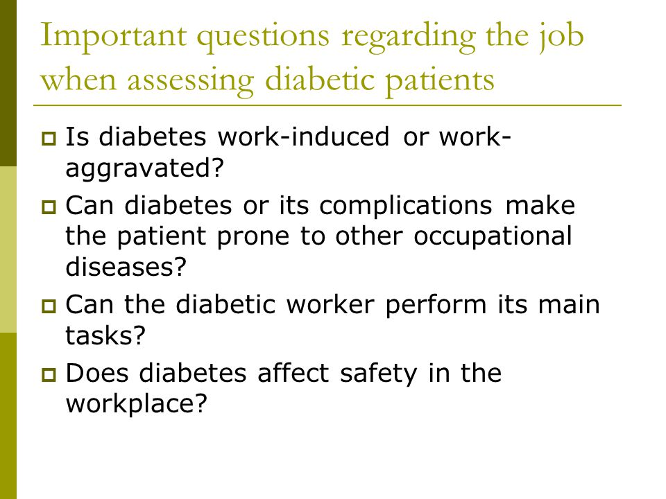 Important questions regarding the job when assessing diabetic patients  Is diabetes work-induced or work- aggravated.