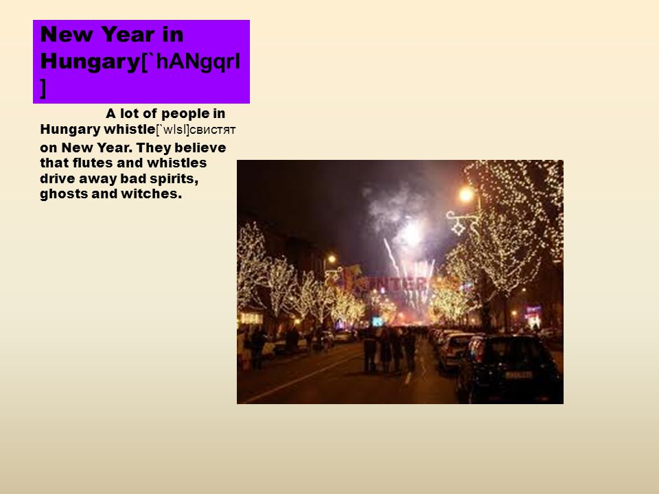 New Year in Hungary [`hANgqrI ] A lot of people in Hungary whistle [`wIsl]свистят on New Year.