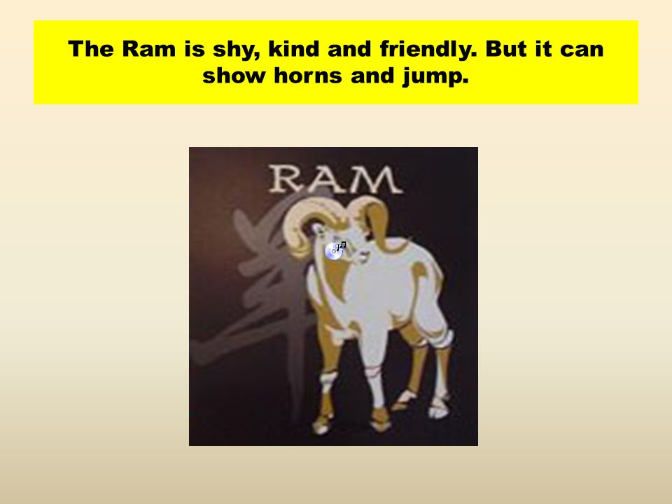 The Ram is shy, kind and friendly. But it can show horns and jump.