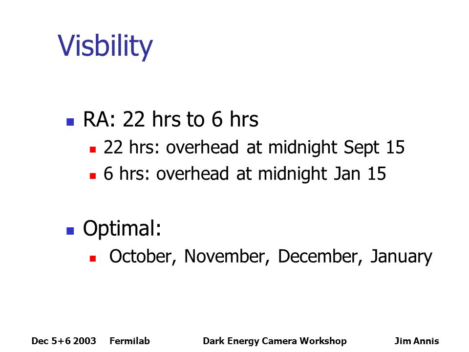 Dec 5+6 2003 FermilabDark Energy Camera Workshop Jim Annis Weather October 5.5 hrs/night photometric 1.7 hrs/night cirrus 0.66 fraction time at airmass < 1.5 0.85 median site seeing November 6.0 hrs/night photometric 1.2 hrs/night cirrus 1.00 fraction time at airmass < 1.5 0.65 median site seeing December 6.6 hrs/night photometric 0.7 hrs/night cirrus 1.00 fraction time at airmass < 1.5 0.65 median site seeing January 6.7 hrs/night photometric 1.0 hrs/night cirrus 0.66 fraction time at airmass < 1.5 0.60 median site seeing Totals 630 hours/year of photometric time