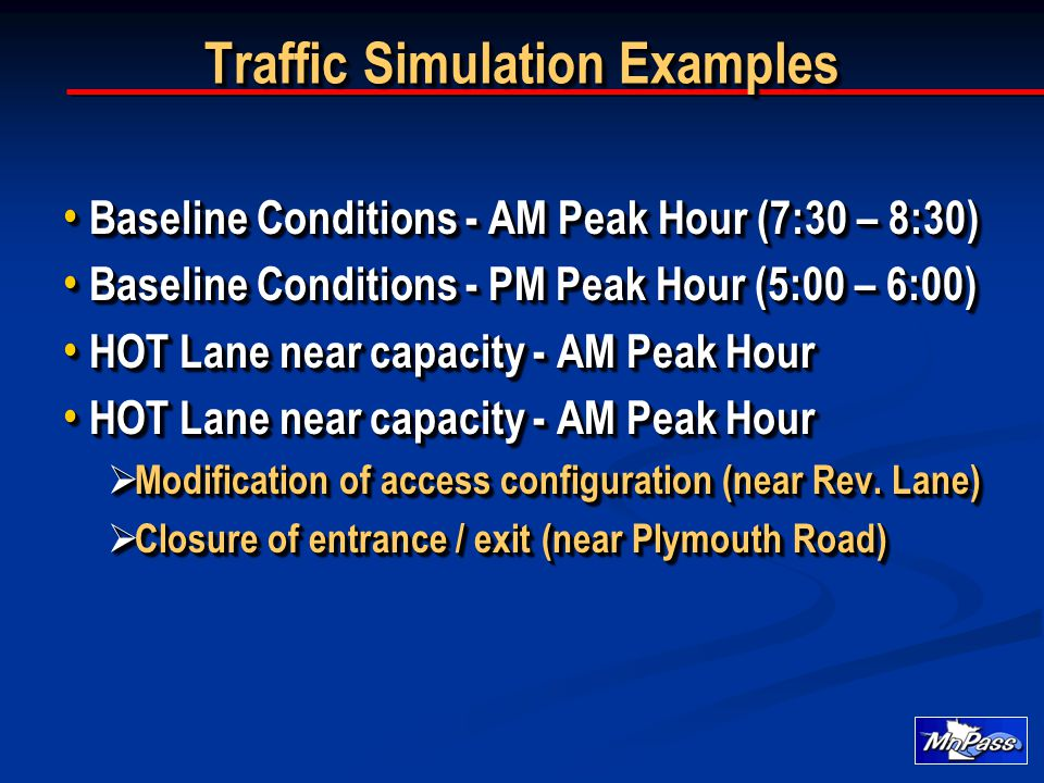 Traffic Simulation Examples Baseline Conditions - AM Peak Hour (7:30 – 8:30) Baseline Conditions - AM Peak Hour (7:30 – 8:30) Baseline Conditions - PM Peak Hour (5:00 – 6:00) Baseline Conditions - PM Peak Hour (5:00 – 6:00) HOT Lane near capacity - AM Peak Hour HOT Lane near capacity - AM Peak Hour  Modification of access configuration (near Rev.
