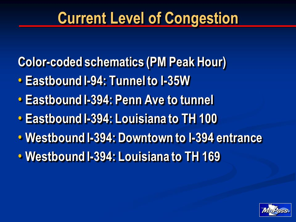 Current Level of Congestion Color-coded schematics (PM Peak Hour) Eastbound I-94: Tunnel to I-35W Eastbound I-94: Tunnel to I-35W Eastbound I-394: Penn Ave to tunnel Eastbound I-394: Penn Ave to tunnel Eastbound I-394: Louisiana to TH 100 Eastbound I-394: Louisiana to TH 100 Westbound I-394: Downtown to I-394 entrance Westbound I-394: Downtown to I-394 entrance Westbound I-394: Louisiana to TH 169 Westbound I-394: Louisiana to TH 169 Color-coded schematics (PM Peak Hour) Eastbound I-94: Tunnel to I-35W Eastbound I-94: Tunnel to I-35W Eastbound I-394: Penn Ave to tunnel Eastbound I-394: Penn Ave to tunnel Eastbound I-394: Louisiana to TH 100 Eastbound I-394: Louisiana to TH 100 Westbound I-394: Downtown to I-394 entrance Westbound I-394: Downtown to I-394 entrance Westbound I-394: Louisiana to TH 169 Westbound I-394: Louisiana to TH 169