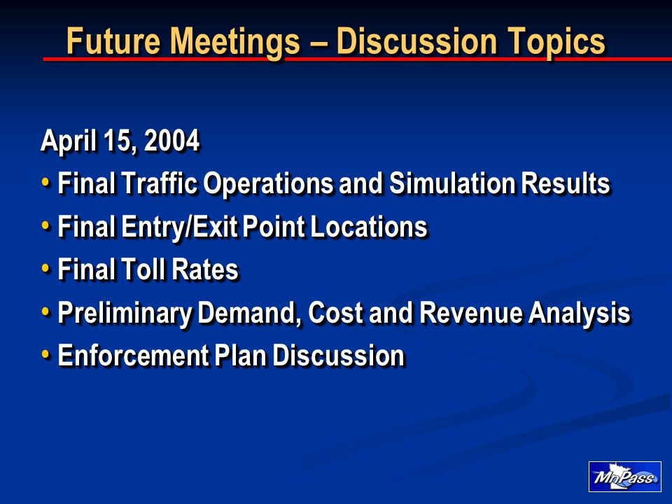 Future Meetings – Discussion Topics April 15, 2004 Final Traffic Operations and Simulation Results Final Traffic Operations and Simulation Results Final Entry/Exit Point Locations Final Entry/Exit Point Locations Final Toll Rates Final Toll Rates Preliminary Demand, Cost and Revenue Analysis Preliminary Demand, Cost and Revenue Analysis Enforcement Plan Discussion Enforcement Plan Discussion April 15, 2004 Final Traffic Operations and Simulation Results Final Traffic Operations and Simulation Results Final Entry/Exit Point Locations Final Entry/Exit Point Locations Final Toll Rates Final Toll Rates Preliminary Demand, Cost and Revenue Analysis Preliminary Demand, Cost and Revenue Analysis Enforcement Plan Discussion Enforcement Plan Discussion