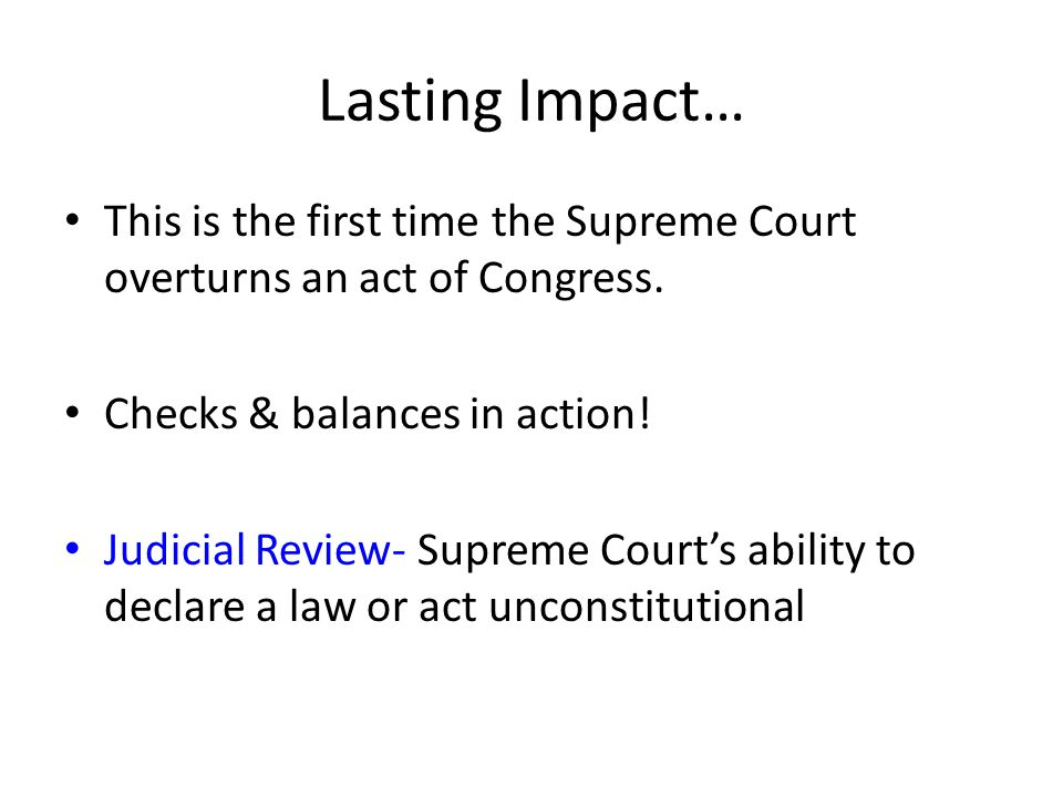 Lasting Impact… This is the first time the Supreme Court overturns an act of Congress. Checks & balances in action! Judicial Review- Supreme Court's a