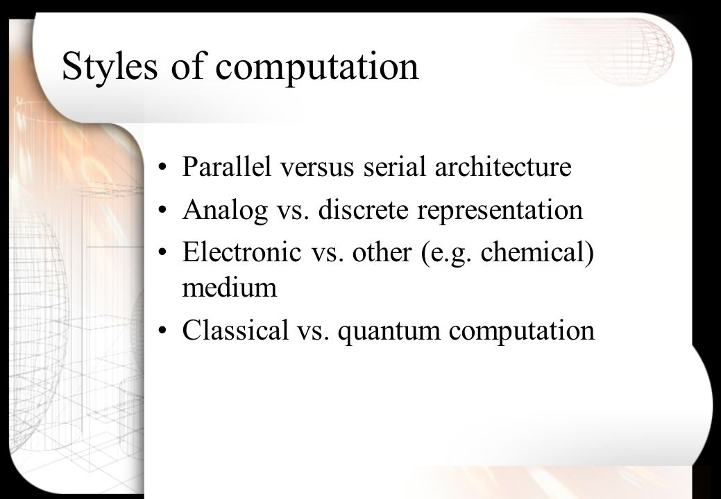 Styles of computation Parallel versus serial architecture Analog vs.