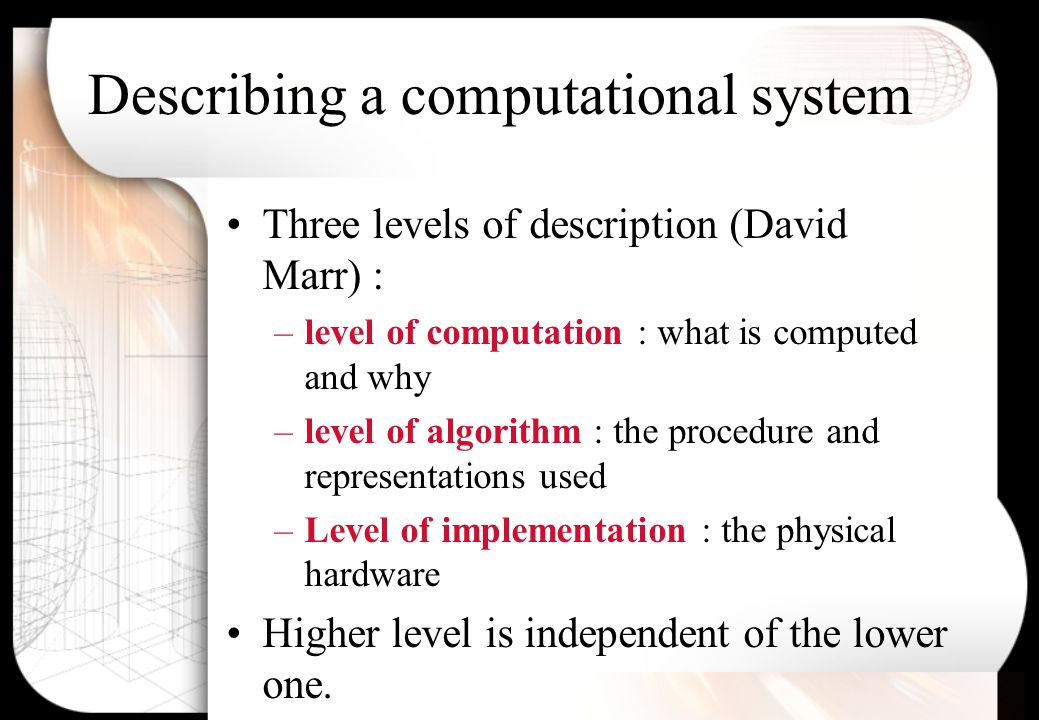 Describing a computational system Three levels of description (David Marr) : –level of computation : what is computed and why –level of algorithm : the procedure and representations used –Level of implementation : the physical hardware Higher level is independent of the lower one.