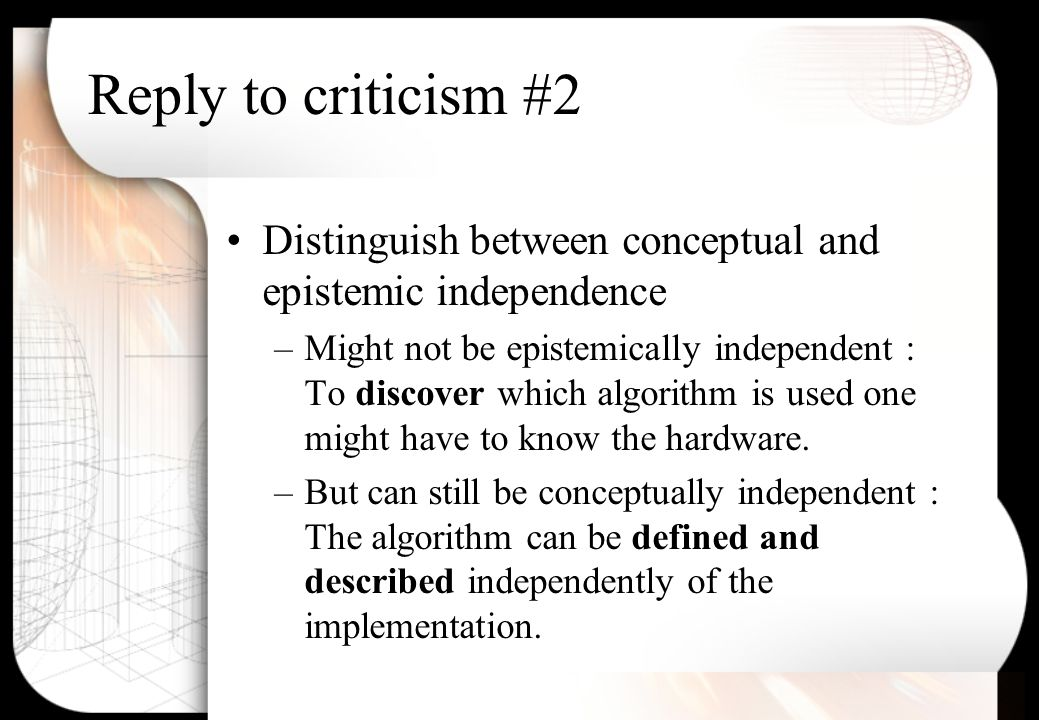 Reply to criticism #2 Distinguish between conceptual and epistemic independence –Might not be epistemically independent : To discover which algorithm is used one might have to know the hardware.