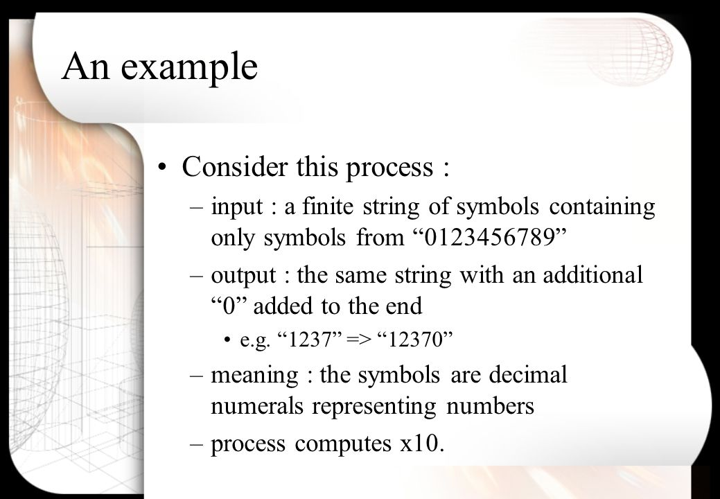 An example Consider this process : –input : a finite string of symbols containing only symbols from 0123456789 –output : the same string with an additional 0 added to the end e.g.