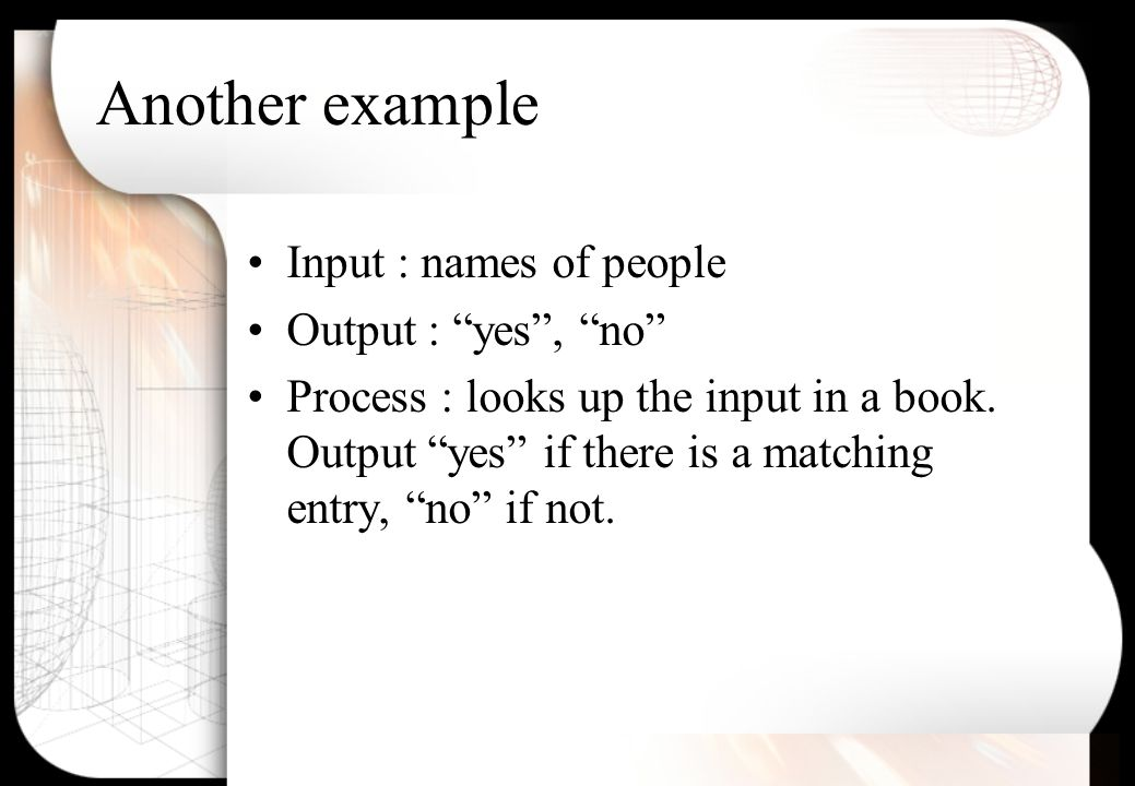 Another example Input : names of people Output : yes , no Process : looks up the input in a book.