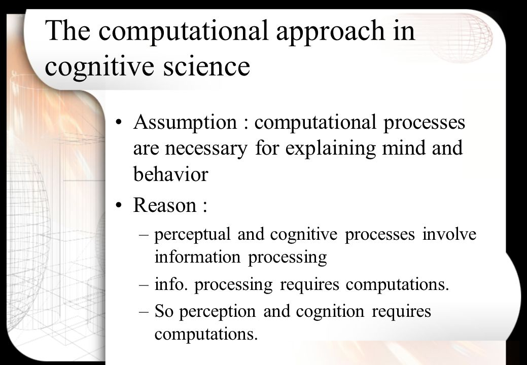 The computational approach in cognitive science Assumption : computational processes are necessary for explaining mind and behavior Reason : –perceptual and cognitive processes involve information processing –info.