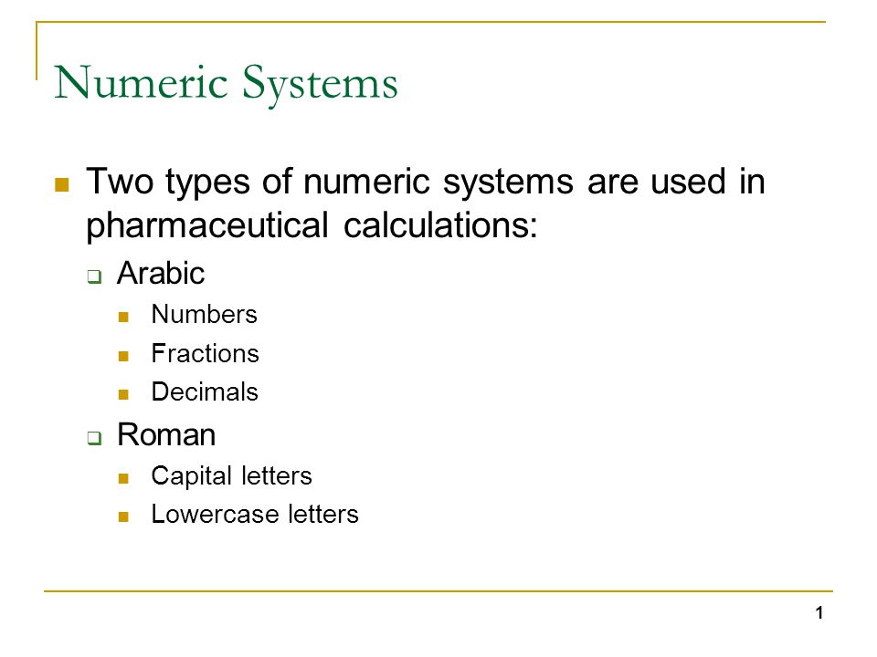 1 Numeric Systems Two types of numeric systems are used in pharmaceutical calculations:  Arabic Numbers Fractions Decimals  Roman Capital letters Lowercase letters