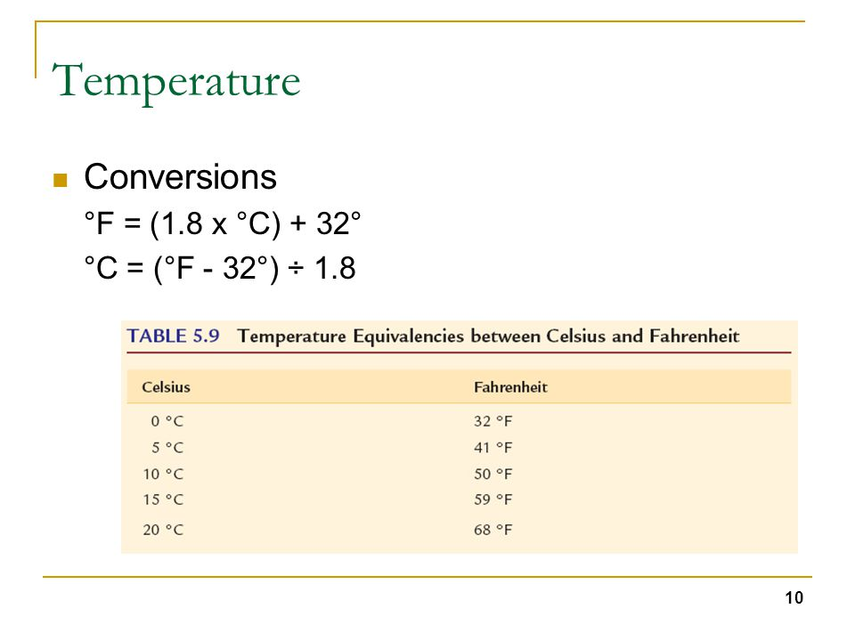 10 Temperature Conversions °F = (1.8 x °C) + 32° °C = (°F - 32°) ÷ 1.8