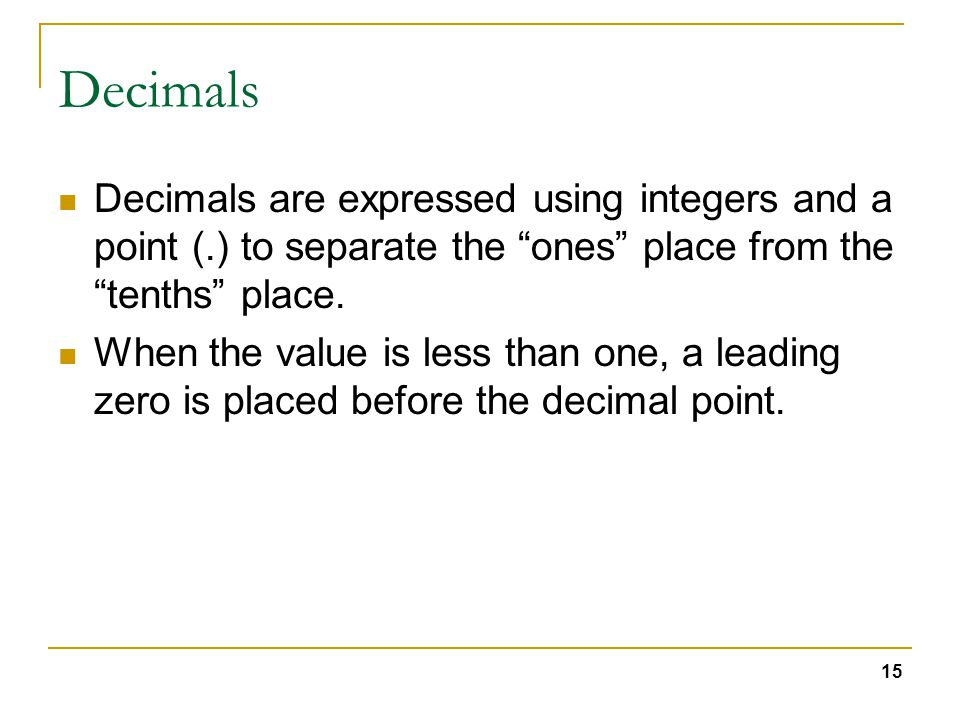 15 Decimals Decimals are expressed using integers and a point (.) to separate the ones place from the tenths place.