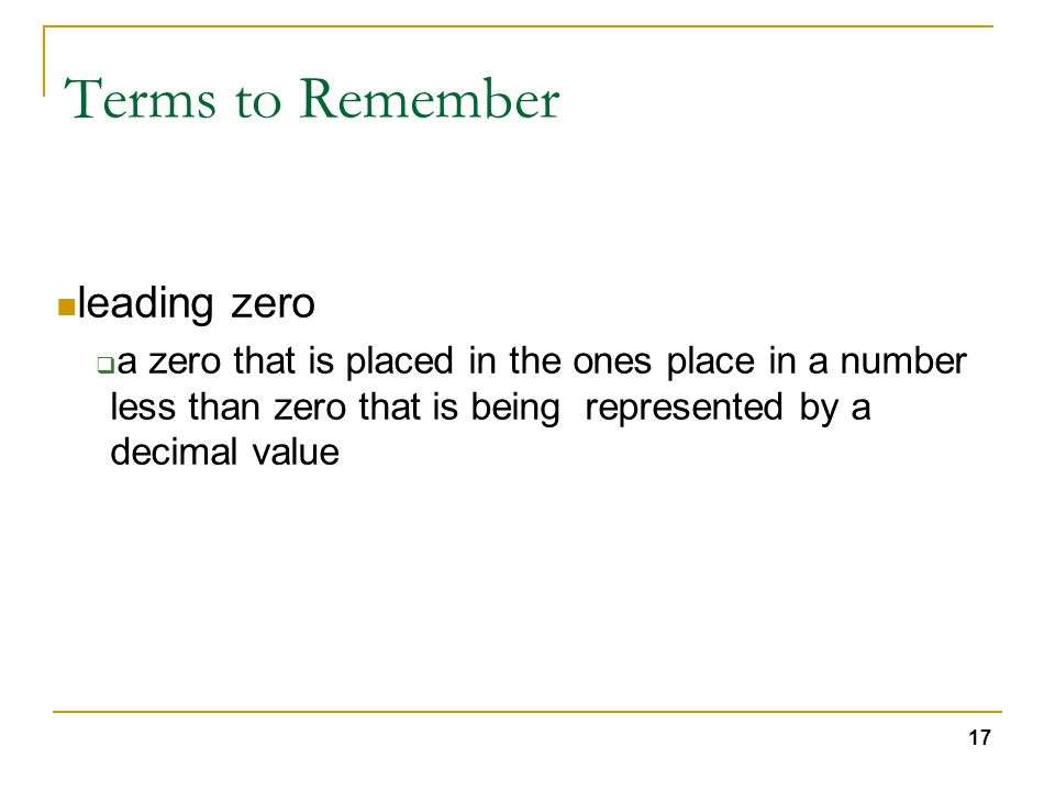 17 Terms to Remember leading zero  a zero that is placed in the ones place in a number less than zero that is being represented by a decimal value
