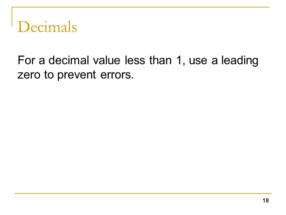 18 Decimals For a decimal value less than 1, use a leading zero to prevent errors.
