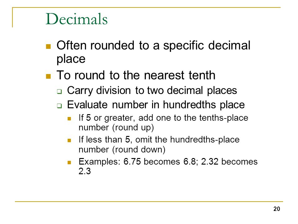 20 Decimals Often rounded to a specific decimal place To round to the nearest tenth  Carry division to two decimal places  Evaluate number in hundredths place If 5 or greater, add one to the tenths-place number (round up) If less than 5, omit the hundredths-place number (round down) Examples: 6.75 becomes 6.8; 2.32 becomes 2.3