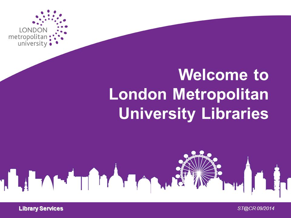 Library Services ST@CR 09/2014 Welcome to London Metropolitan University Libraries