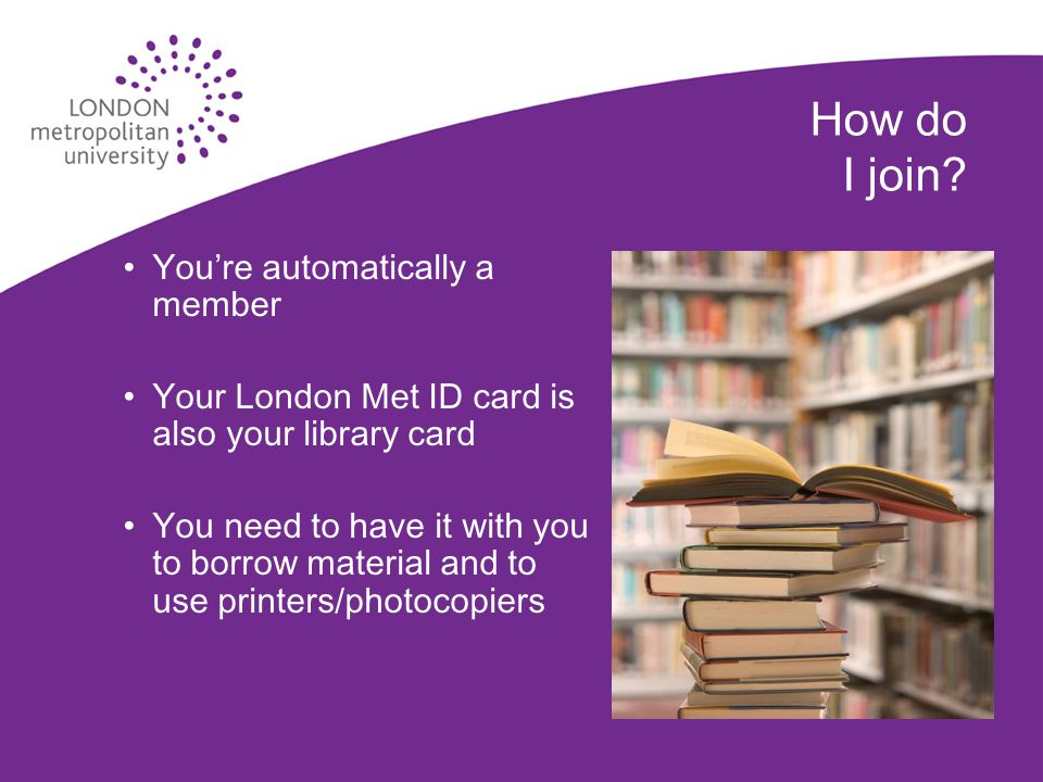 How do I join? You're automatically a member Your London Met ID card is also your library card You need to have it with you to borrow material and to