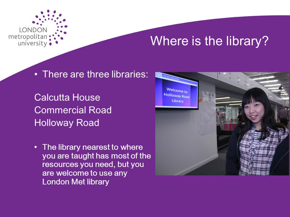 Where is the library? There are three libraries: Calcutta House Commercial Road Holloway Road The library nearest to where you are taught has most of