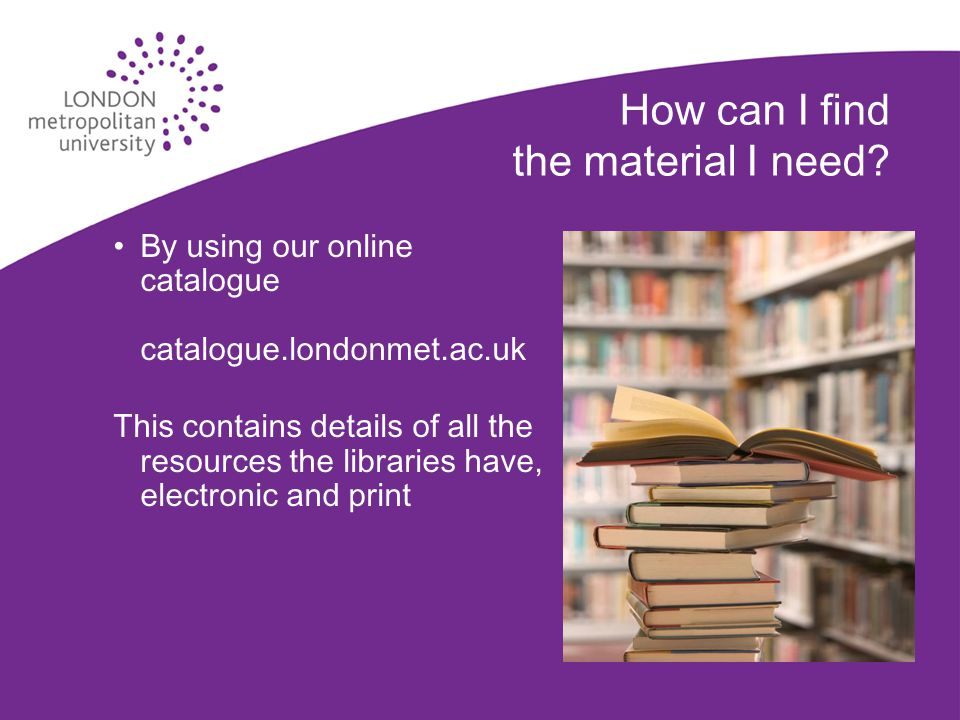 How can I find the material I need? By using our online catalogue catalogue.londonmet.ac.uk This contains details of all the resources the libraries h