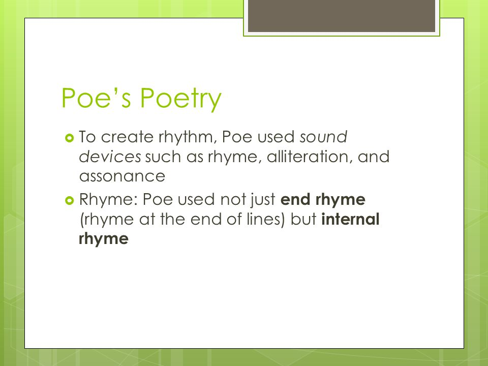 Poe's Poetry  To create rhythm, Poe used sound devices such as rhyme, alliteration, and assonance  Rhyme: Poe used not just end rhyme (rhyme at the end of lines) but internal rhyme