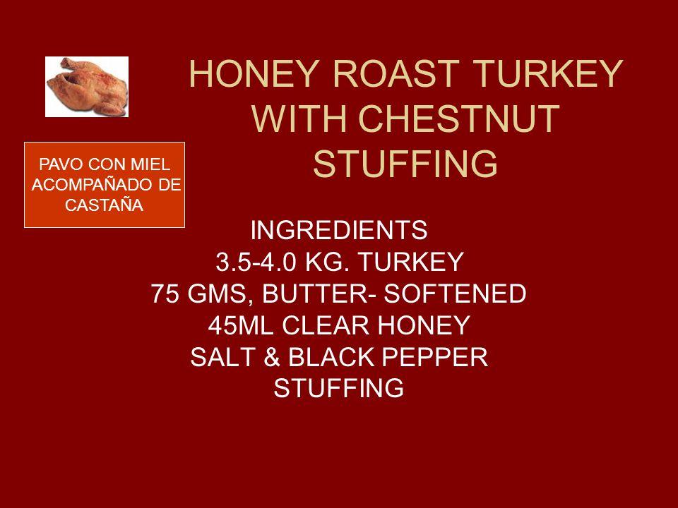 HONEY ROAST TURKEY WITH CHESTNUT STUFFING INGREDIENTS 3.5-4.0 KG. TURKEY 75 GMS, BUTTER- SOFTENED 45ML CLEAR HONEY SALT & BLACK PEPPER STUFFING PAVO C