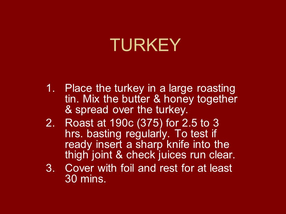TURKEY 1.Place the turkey in a large roasting tin. Mix the butter & honey together & spread over the turkey. 2.Roast at 190c (375) for 2.5 to 3 hrs. b