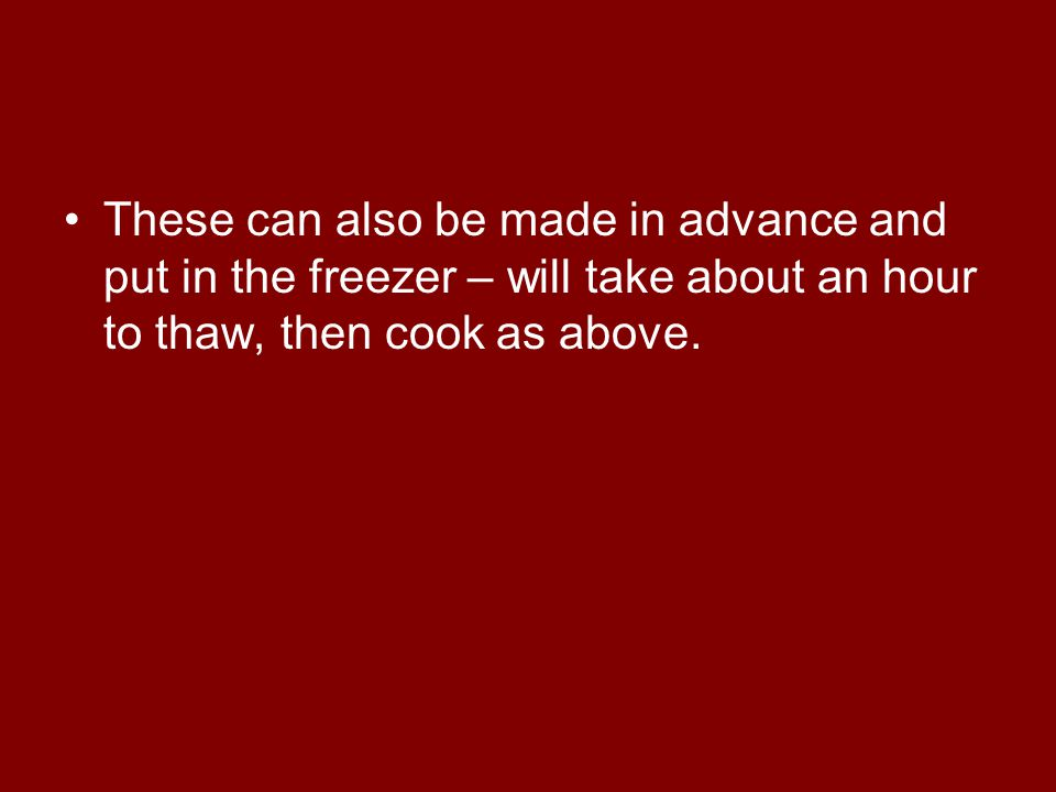 These can also be made in advance and put in the freezer – will take about an hour to thaw, then cook as above.