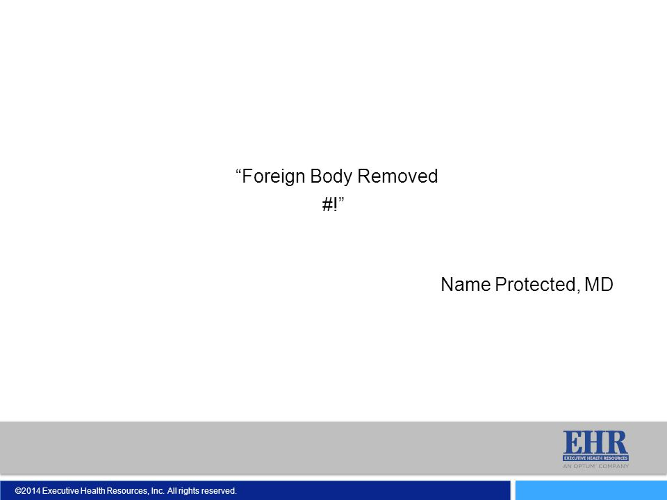 "©2014 Executive Health Resources, Inc. All rights reserved. ""Foreign Body Removed #!"" Name Protected, MD"