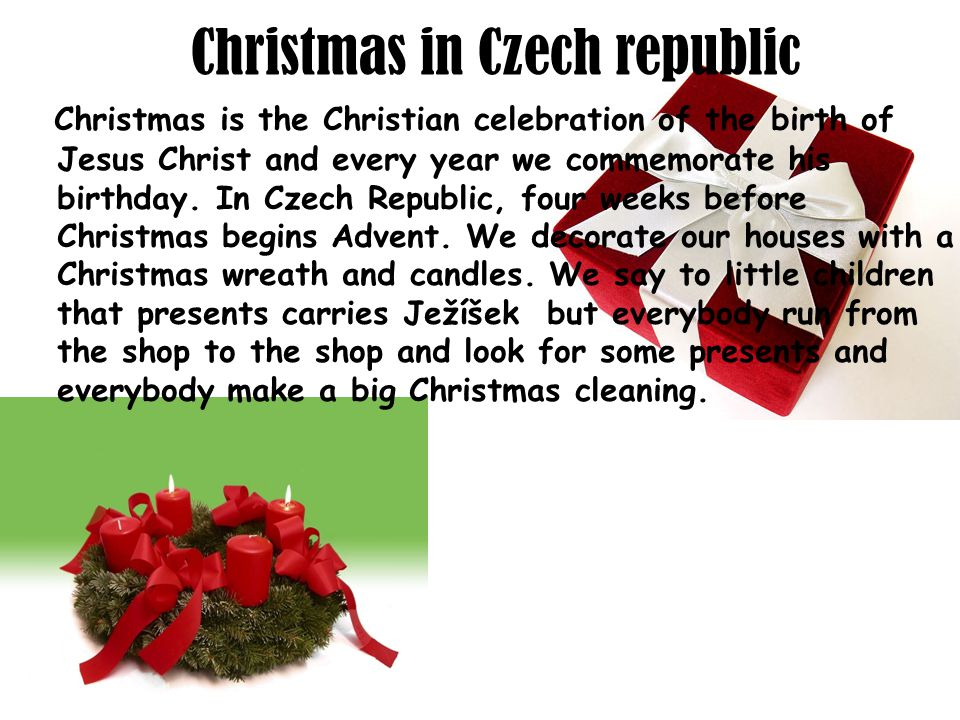 Christmas in Czech republic Christmas is the Christian celebration of the birth of Jesus Christ and every year we commemorate his birthday.