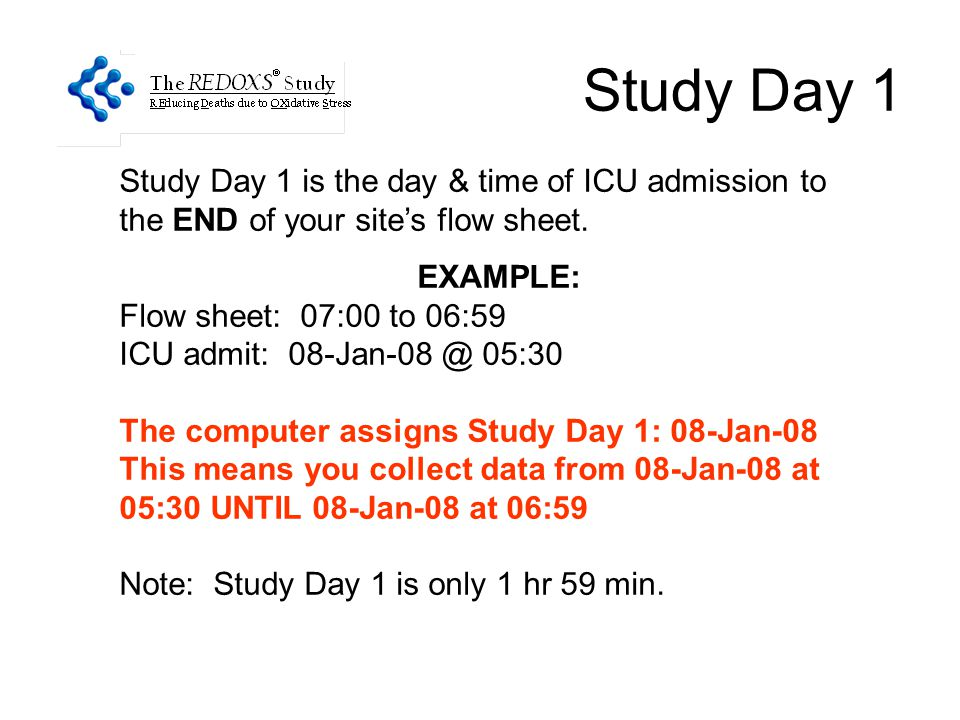 Study Day 1 Study Day 1 is the day & time of ICU admission to the END of your site's flow sheet. EXAMPLE: Flow sheet: 07:00 to 06:59 ICU admit: 08-Jan