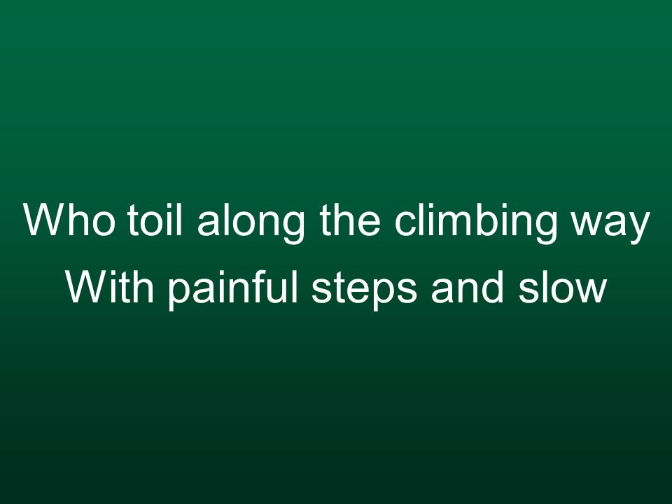 Who toil along the climbing way With painful steps and slow