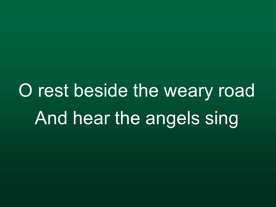 O rest beside the weary road And hear the angels sing