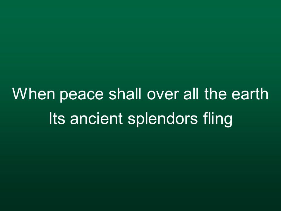 When peace shall over all the earth Its ancient splendors fling
