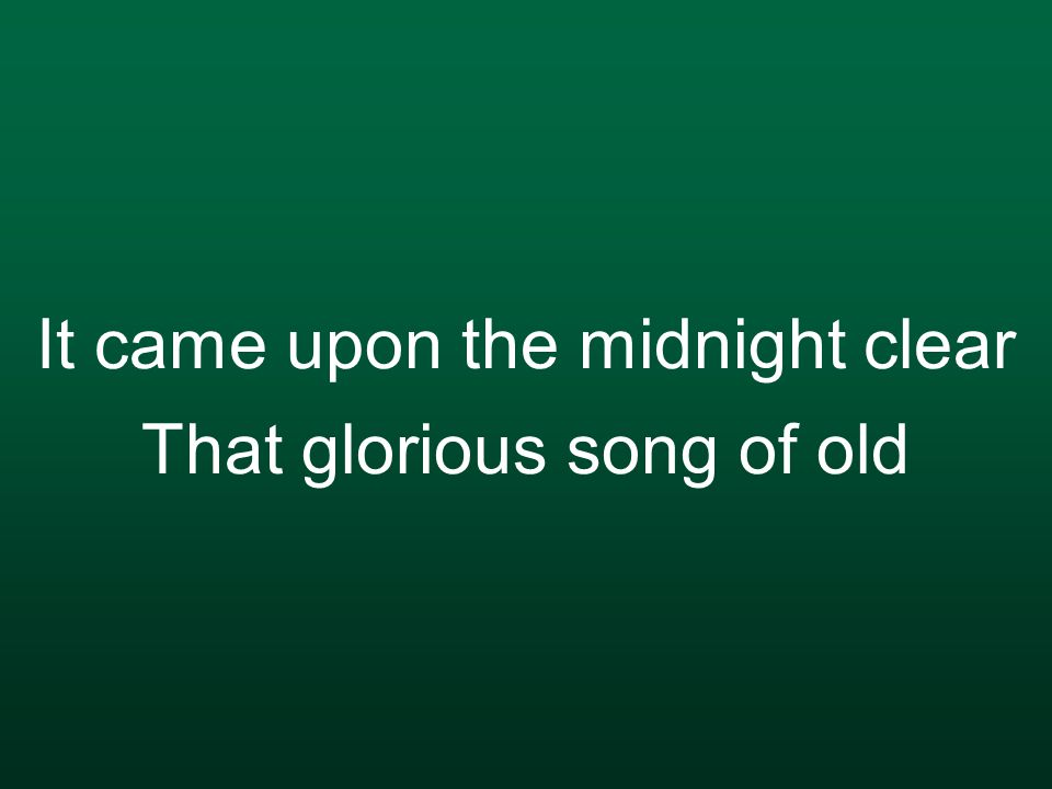 It came upon the midnight clear That glorious song of old
