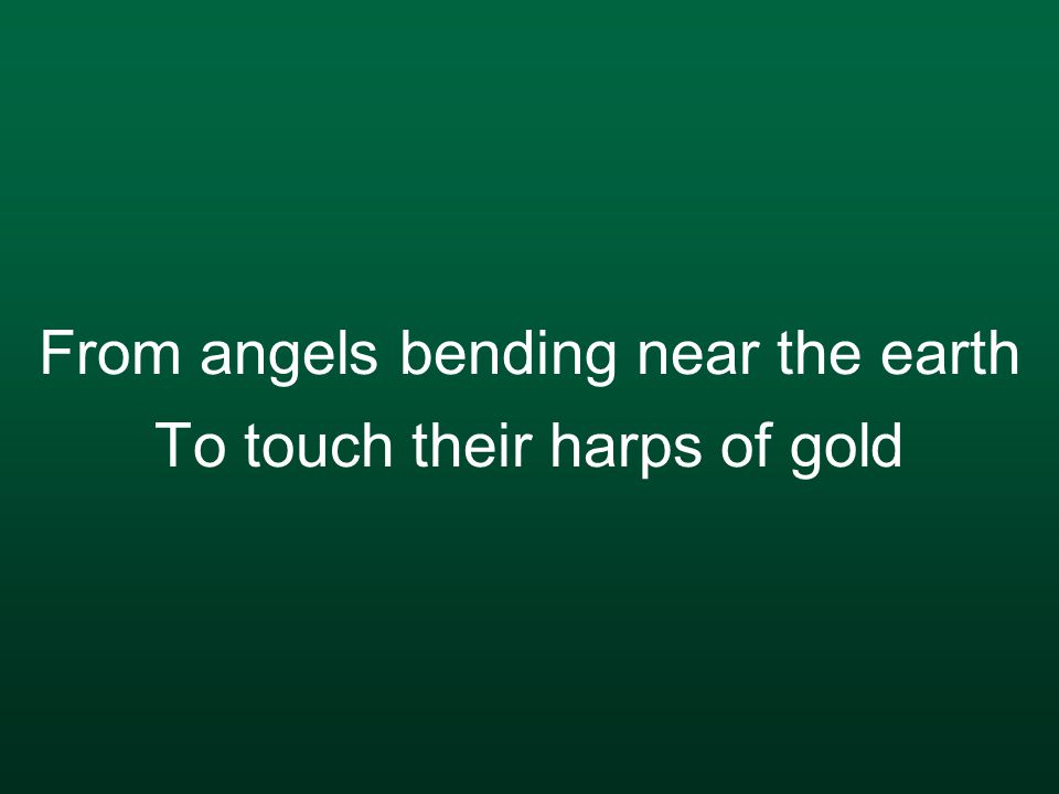 From angels bending near the earth To touch their harps of gold