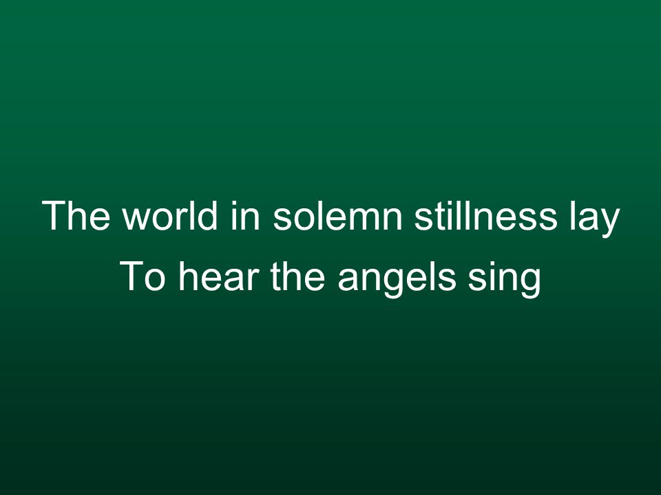 The world in solemn stillness lay To hear the angels sing