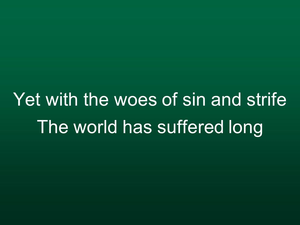 Yet with the woes of sin and strife The world has suffered long