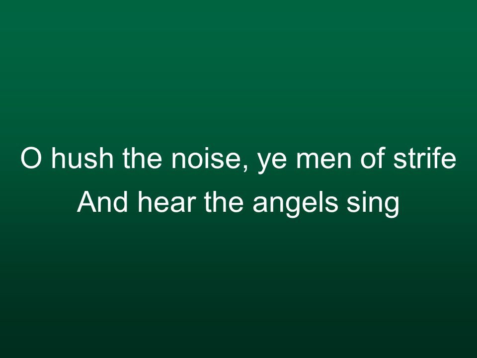 O hush the noise, ye men of strife And hear the angels sing