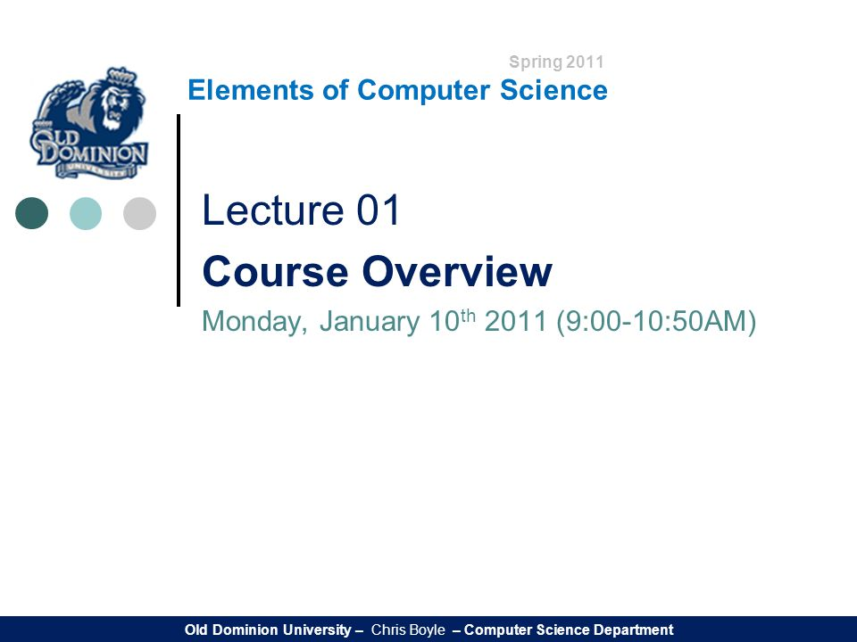 Spring 2011 Elements of Computer Science Lecture 01 Course Overview Monday, January 10 th 2011 (9:00-10:50AM) Old Dominion University – Chris Boyle – Computer Science Department