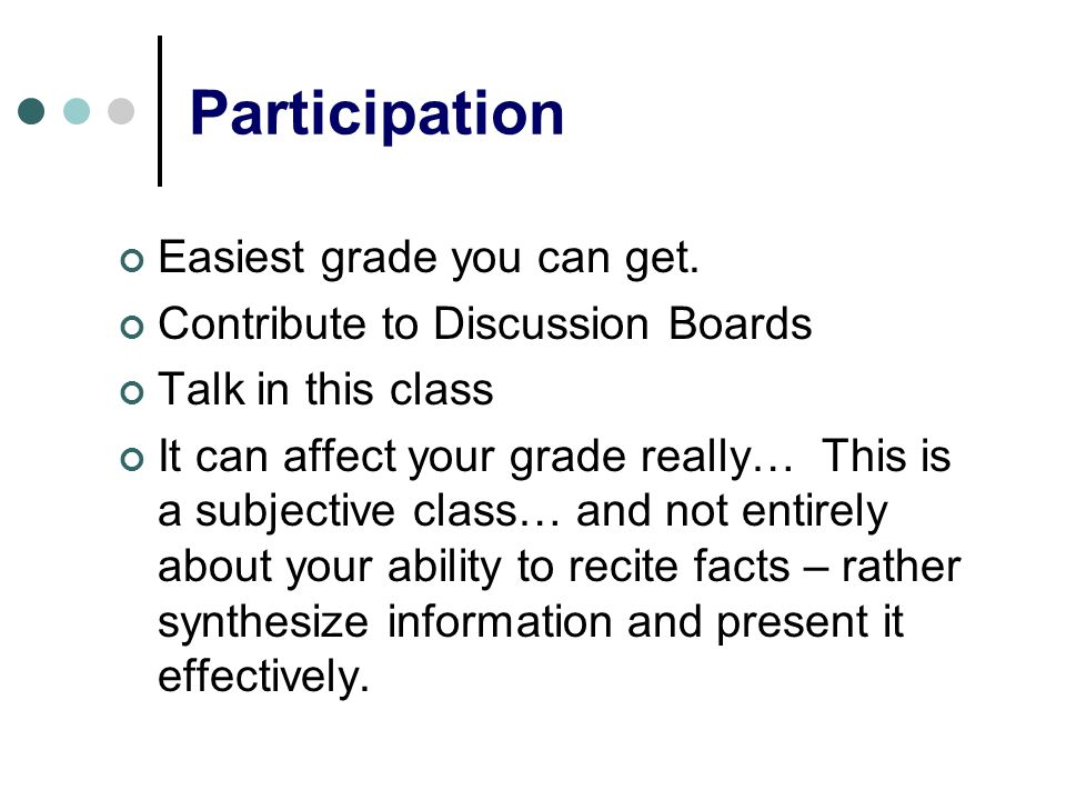 Participation Easiest grade you can get. Contribute to Discussion Boards Talk in this class It can affect your grade really… This is a subjective clas