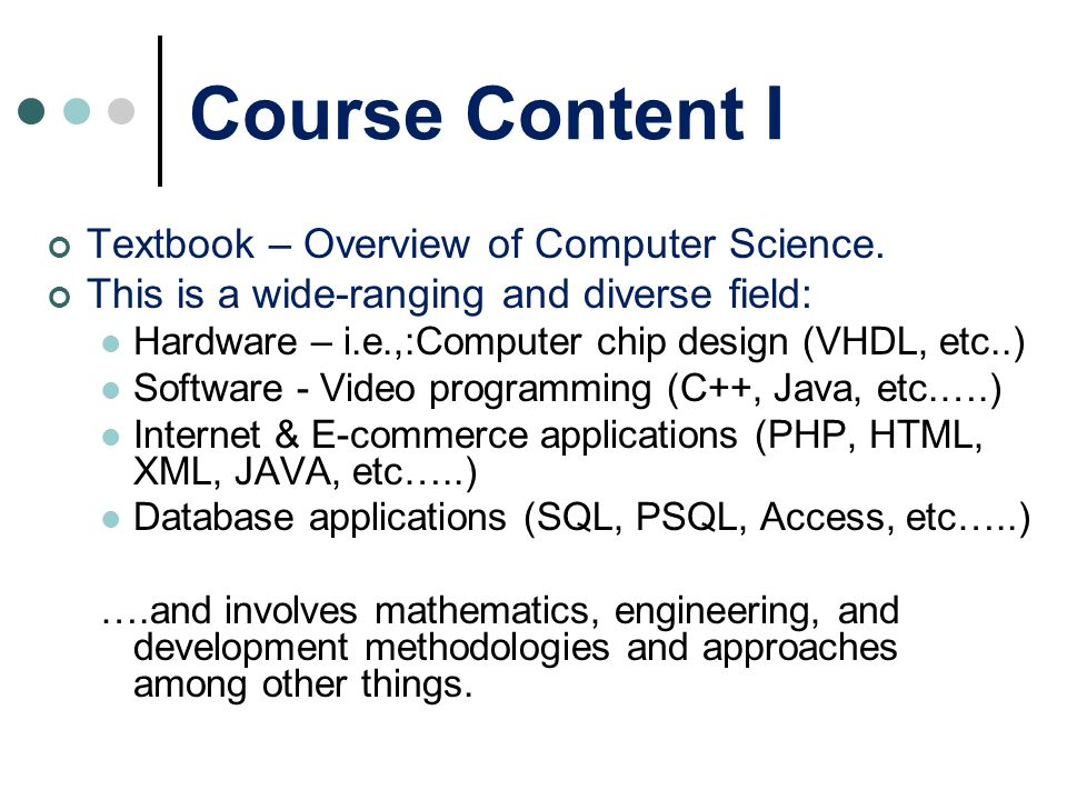 Course Content I Textbook – Overview of Computer Science. This is a wide-ranging and diverse field: Hardware – i.e.,:Computer chip design (VHDL, etc..