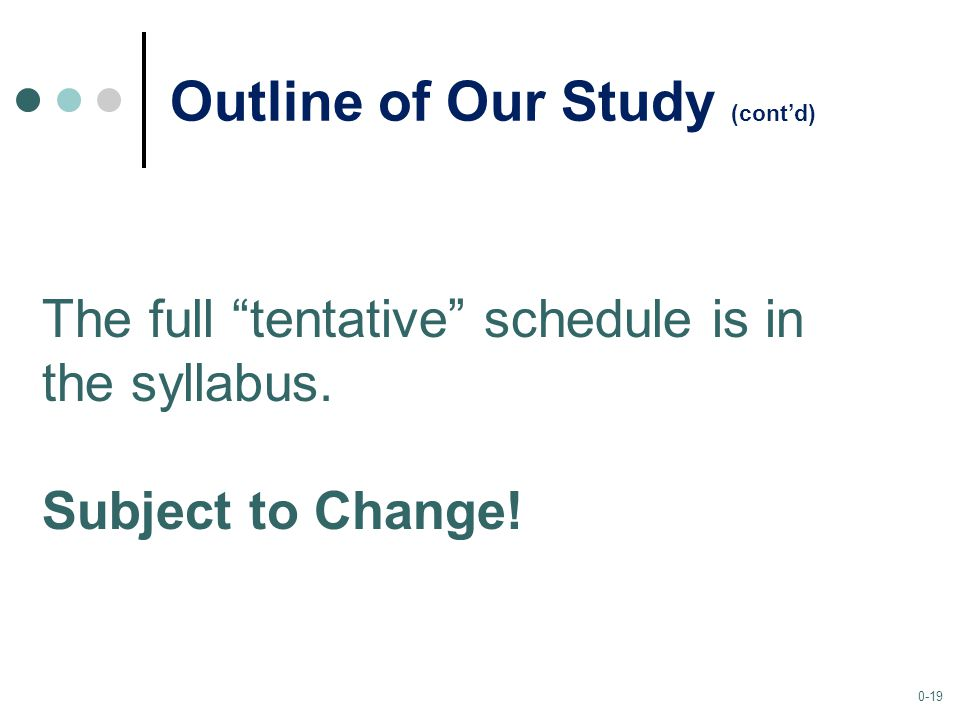 0-19 Outline of Our Study (cont'd) The full tentative schedule is in the syllabus.