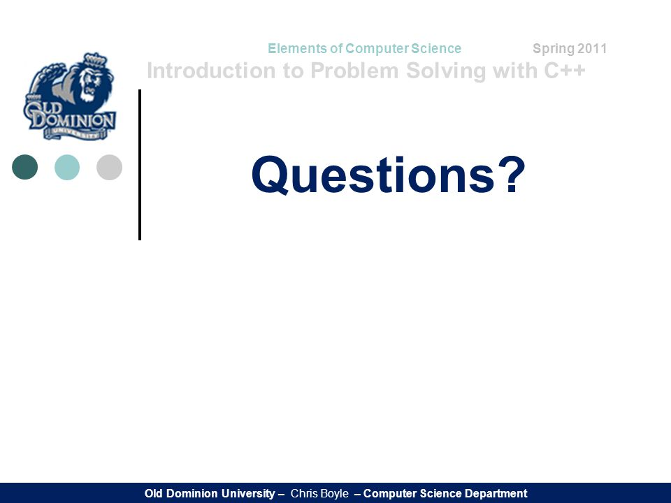 Elements of Computer Science Spring 2011 Introduction to Problem Solving with C++ Questions? Old Dominion University – Chris Boyle – Computer Science