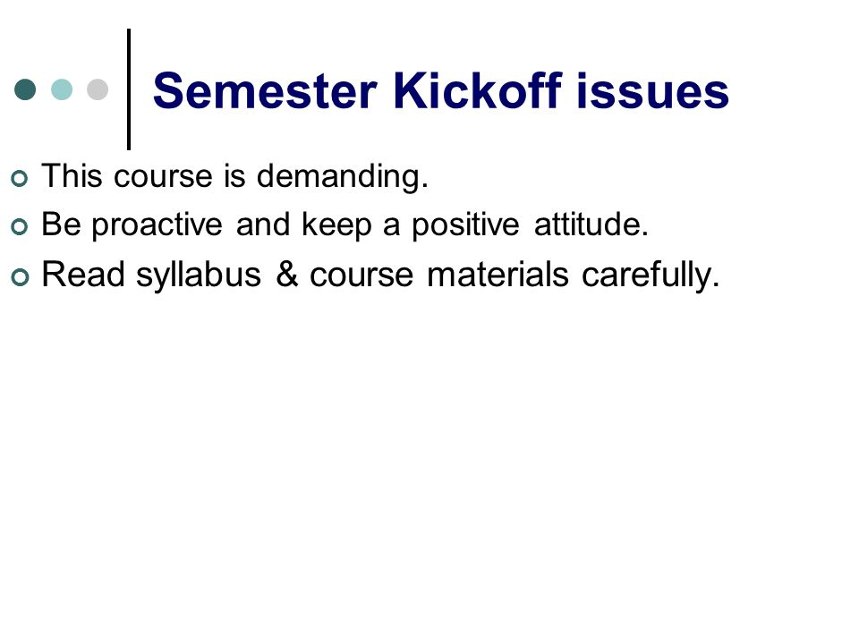 Semester Kickoff issues This course is demanding. Be proactive and keep a positive attitude. Read syllabus & course materials carefully.