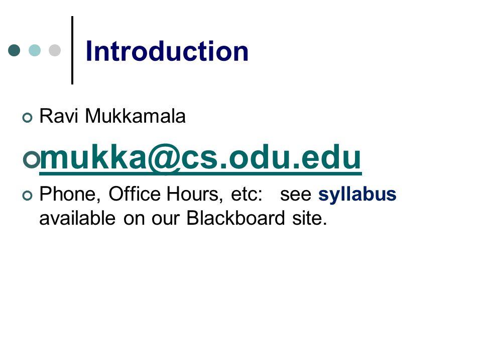 Introduction Ravi Mukkamala mukka@cs.odu.edu Phone, Office Hours, etc: see syllabus available on our Blackboard site.